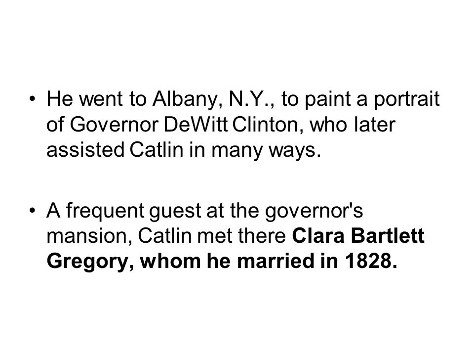 He went to Albany, N.Y., to paint a portrait of Governor DeWitt Clinton, who later assisted Catlin in many ways. A frequent guest at the governor's ma
