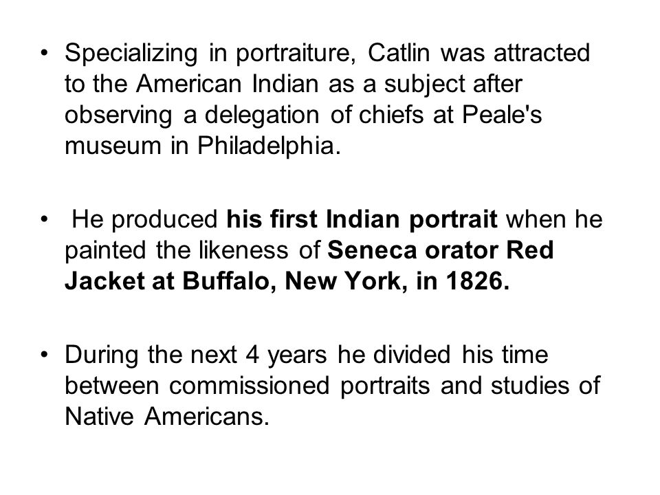 Specializing in portraiture, Catlin was attracted to the American Indian as a subject after observing a delegation of chiefs at Peale's museum in Phil