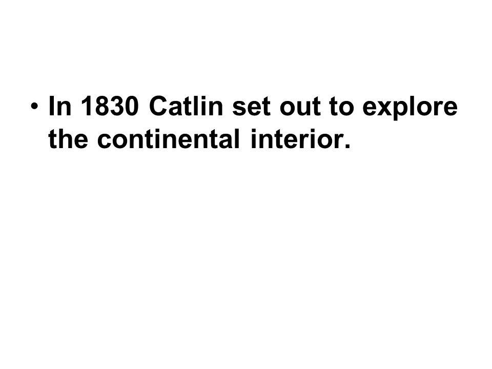 In 1830 Catlin set out to explore the continental interior.