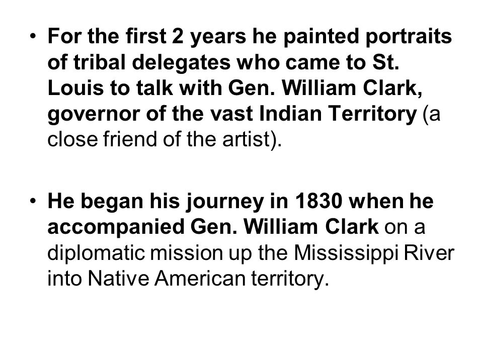 For the first 2 years he painted portraits of tribal delegates who came to St. Louis to talk with Gen. William Clark, governor of the vast Indian Terr