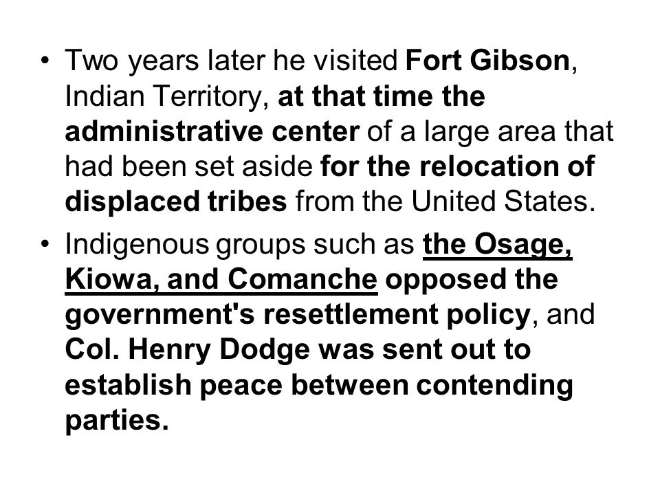 Two years later he visited Fort Gibson, Indian Territory, at that time the administrative center of a large area that had been set aside for the reloc