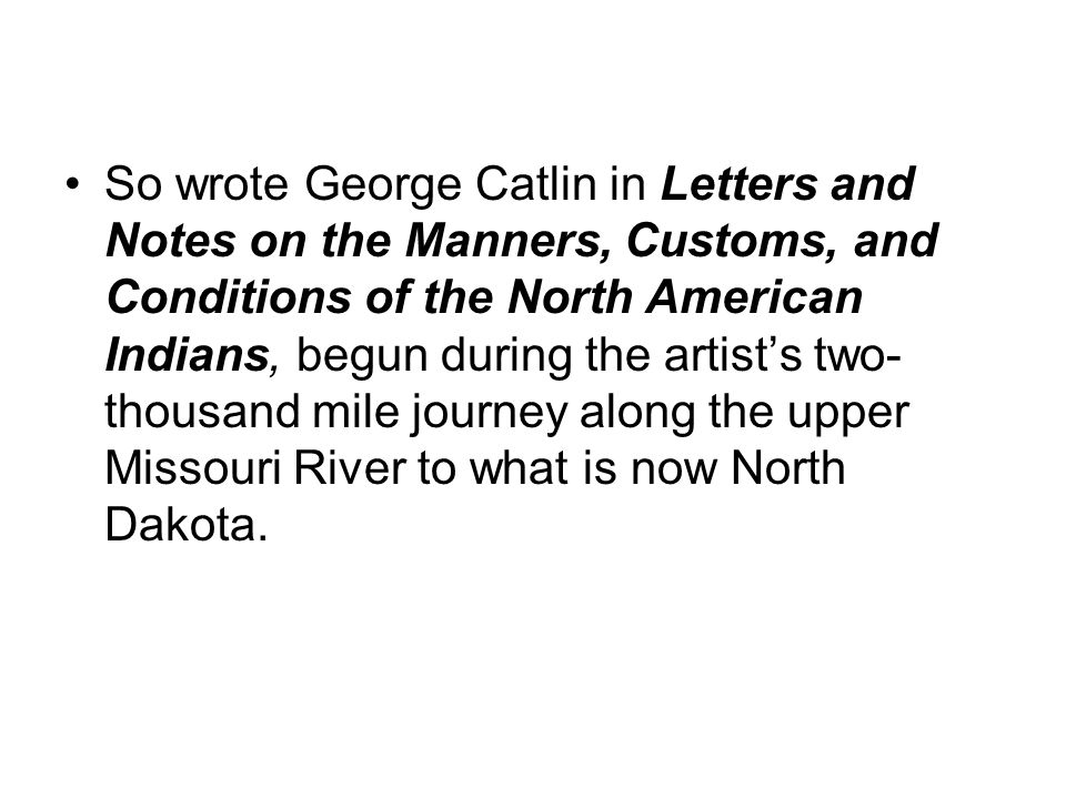 So wrote George Catlin in Letters and Notes on the Manners, Customs, and Conditions of the North American Indians, begun during the artist's two- thou