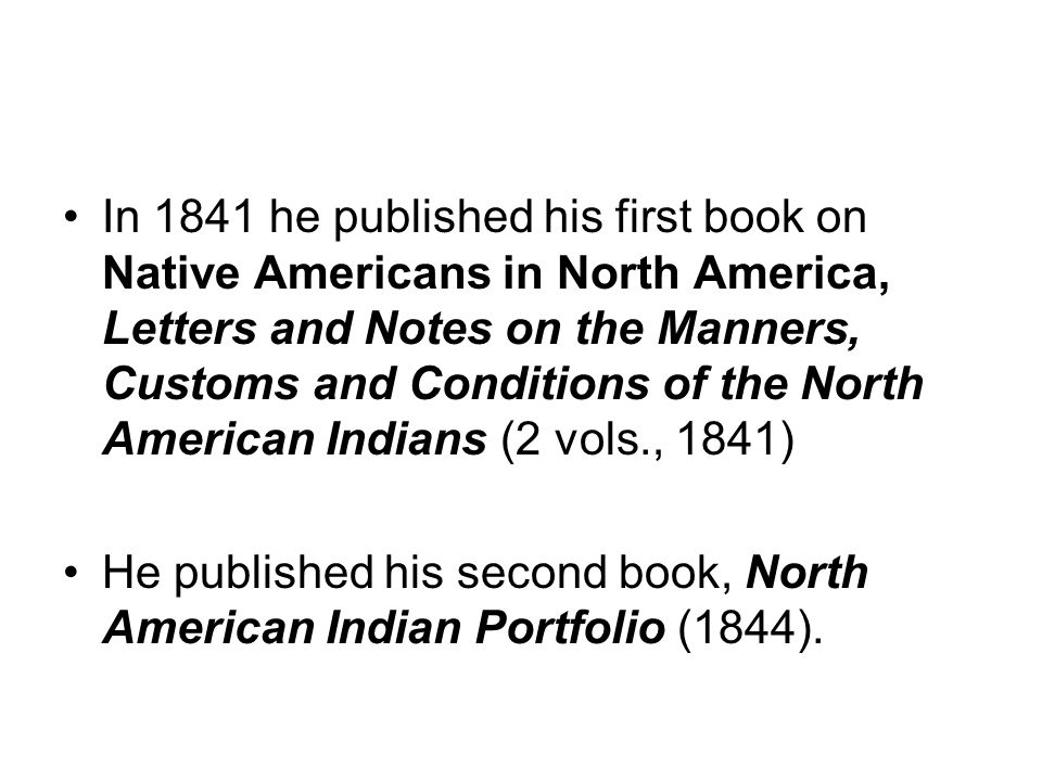 In 1841 he published his first book on Native Americans in North America, Letters and Notes on the Manners, Customs and Conditions of the North Americ