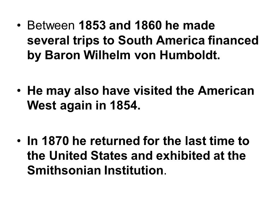 Between 1853 and 1860 he made several trips to South America financed by Baron Wilhelm von Humboldt. He may also have visited the American West again
