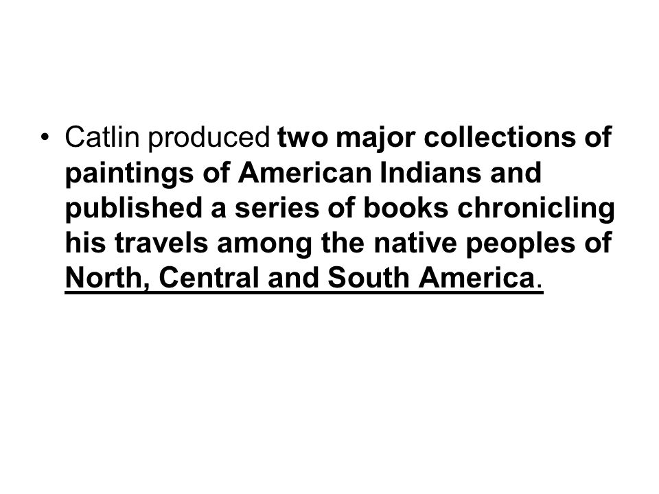 Catlin produced two major collections of paintings of American Indians and published a series of books chronicling his travels among the native people