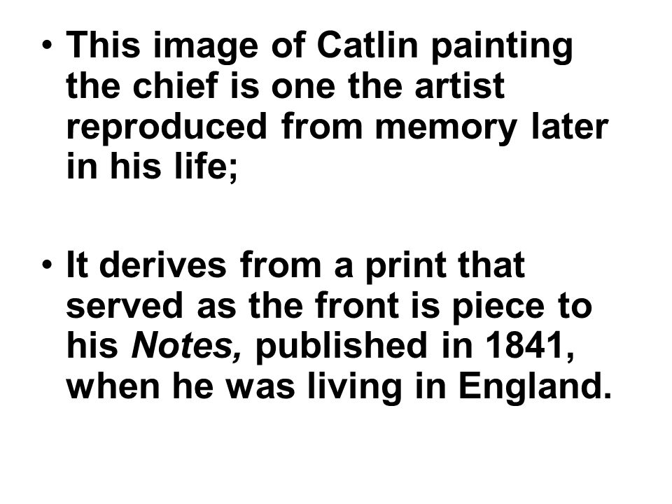 This image of Catlin painting the chief is one the artist reproduced from memory later in his life; It derives from a print that served as the front i