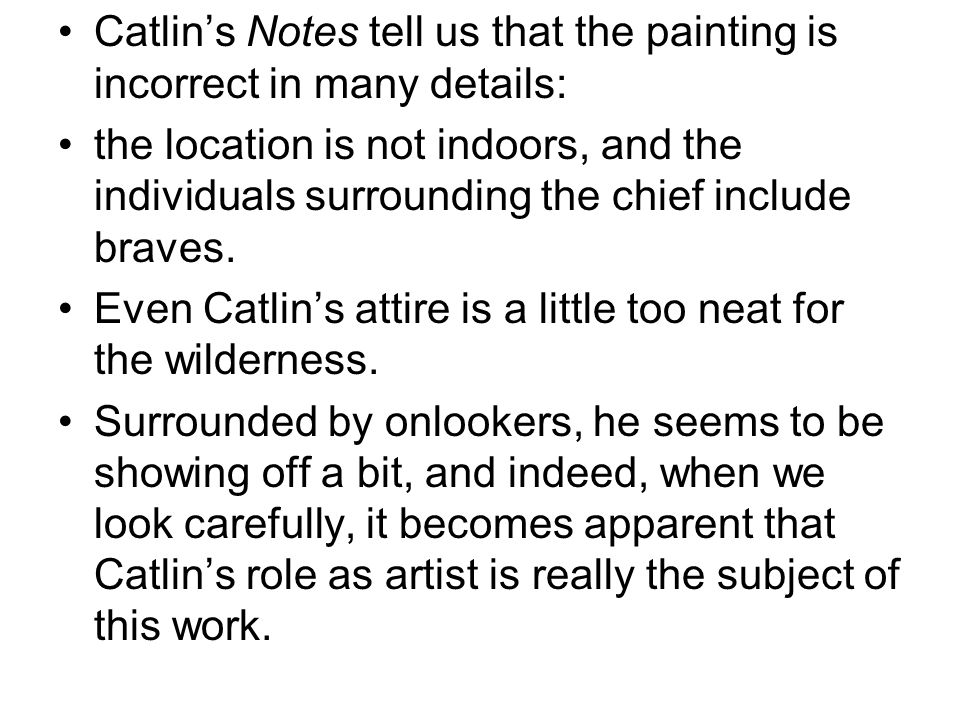 Catlin's Notes tell us that the painting is incorrect in many details: the location is not indoors, and the individuals surrounding the chief include