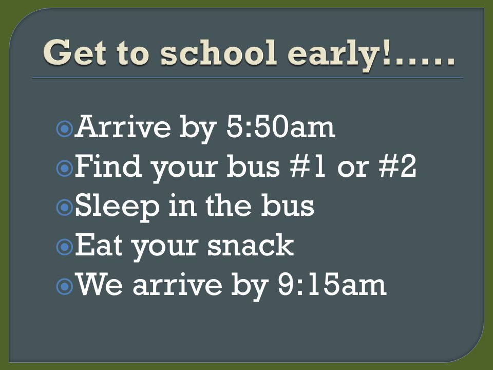  Arrive by 5:50am  Find your bus #1 or #2  Sleep in the bus  Eat your snack  We arrive by 9:15am