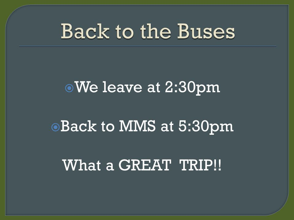  We leave at 2:30pm  Back to MMS at 5:30pm What a GREAT TRIP!!