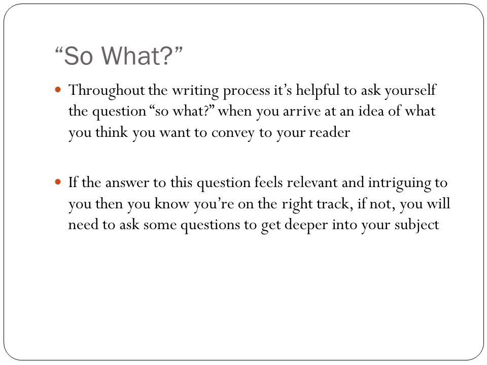 So What Throughout the writing process it's helpful to ask yourself the question so what when you arrive at an idea of what you think you want to convey to your reader If the answer to this question feels relevant and intriguing to you then you know you're on the right track, if not, you will need to ask some questions to get deeper into your subject