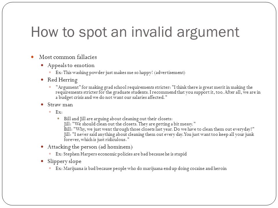 How to spot an invalid argument Most common fallacies Appeals to emotion Ex: This washing powder just makes me so happy! (advertisement) Red Herring
