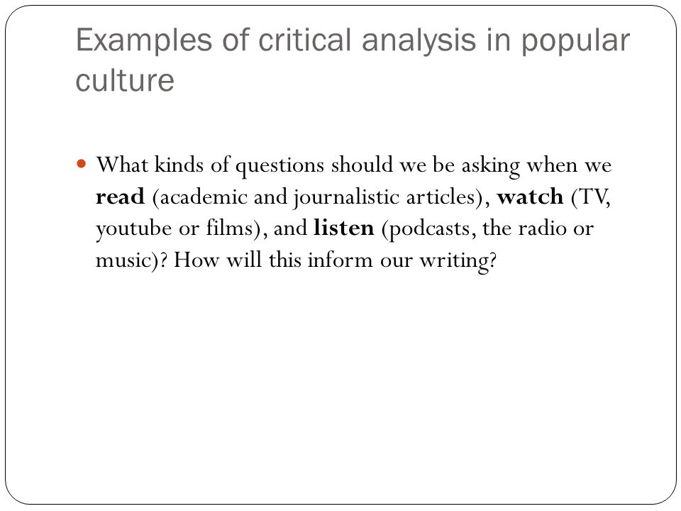 Examples of critical analysis in popular culture What kinds of questions should we be asking when we read (academic and journalistic articles), watch (TV, youtube or films), and listen (podcasts, the radio or music).