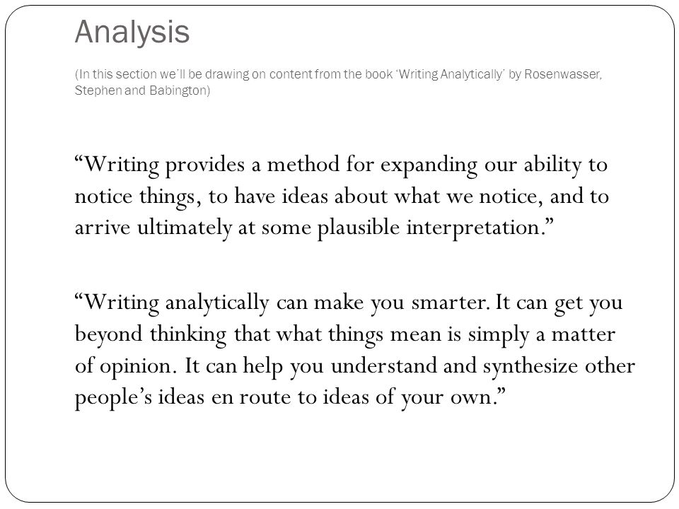 "Analysis (In this section we'll be drawing on content from the book 'Writing Analytically' by Rosenwasser, Stephen and Babington) ""Writing provides a"