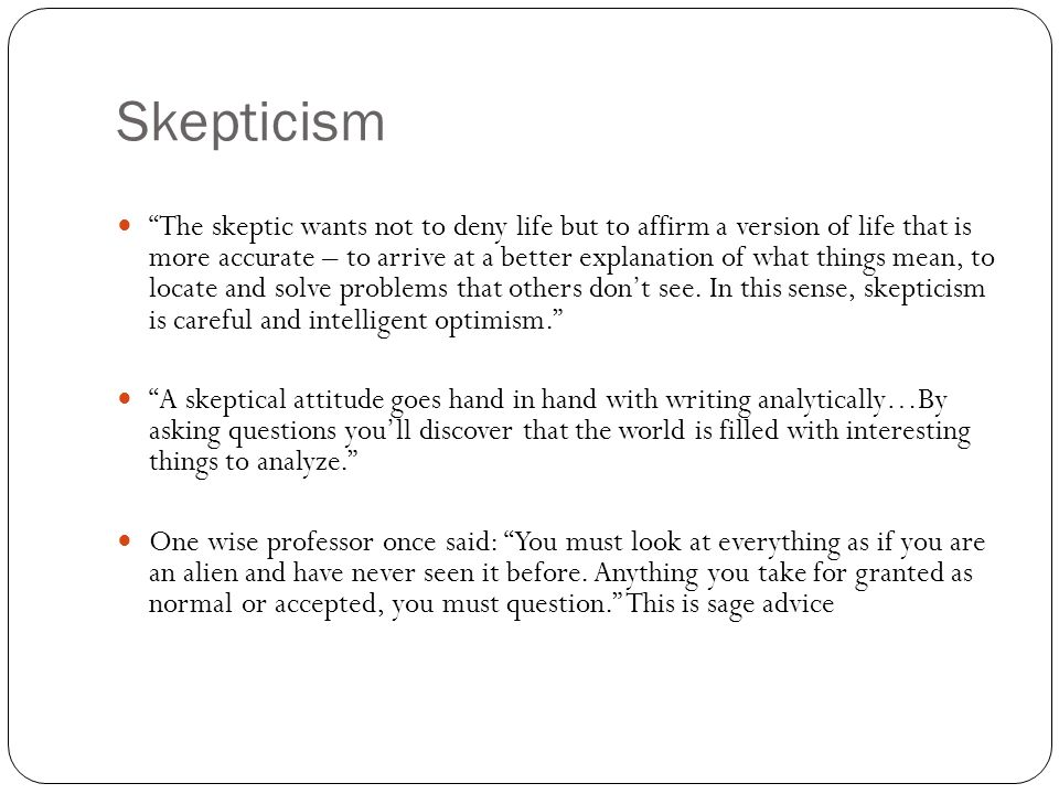 Skepticism The skeptic wants not to deny life but to affirm a version of life that is more accurate – to arrive at a better explanation of what things mean, to locate and solve problems that others don't see.