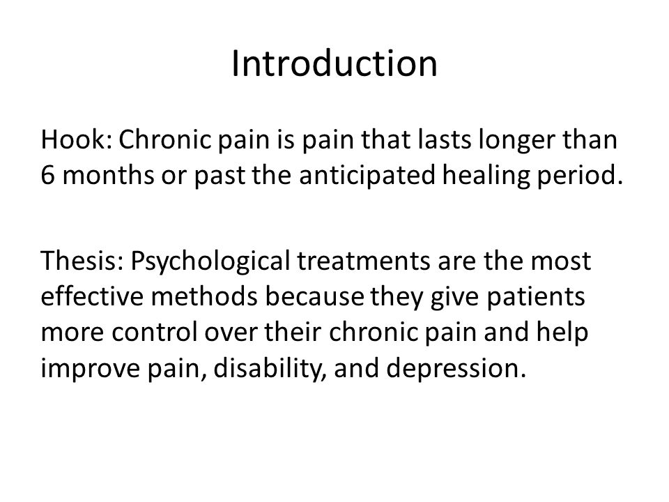 Introduction Hook: Chronic pain is pain that lasts longer than 6 months or past the anticipated healing period. Thesis: Psychological treatments are t