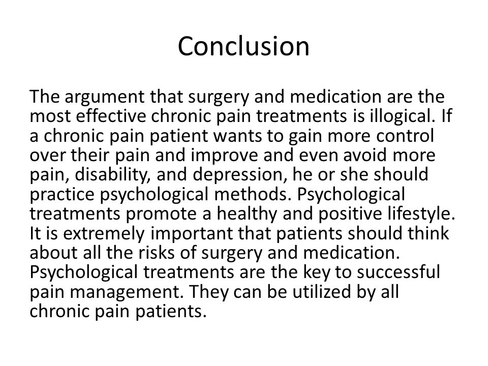 Conclusion The argument that surgery and medication are the most effective chronic pain treatments is illogical. If a chronic pain patient wants to ga