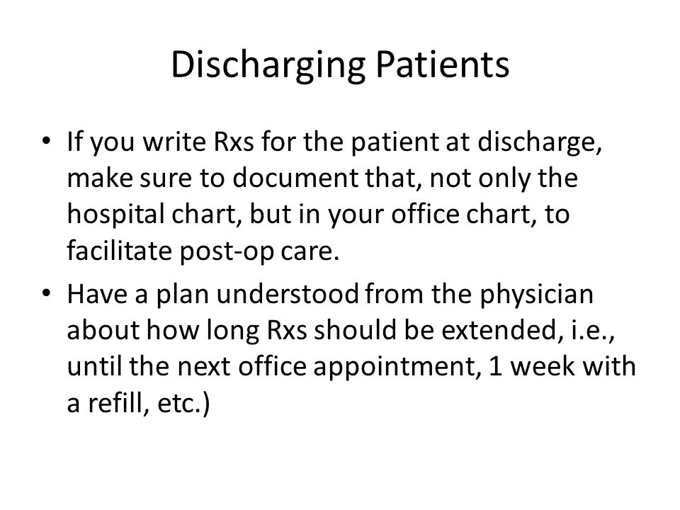 Discharging Patients If you write Rxs for the patient at discharge, make sure to document that, not only the hospital chart, but in your office chart, to facilitate post-op care.