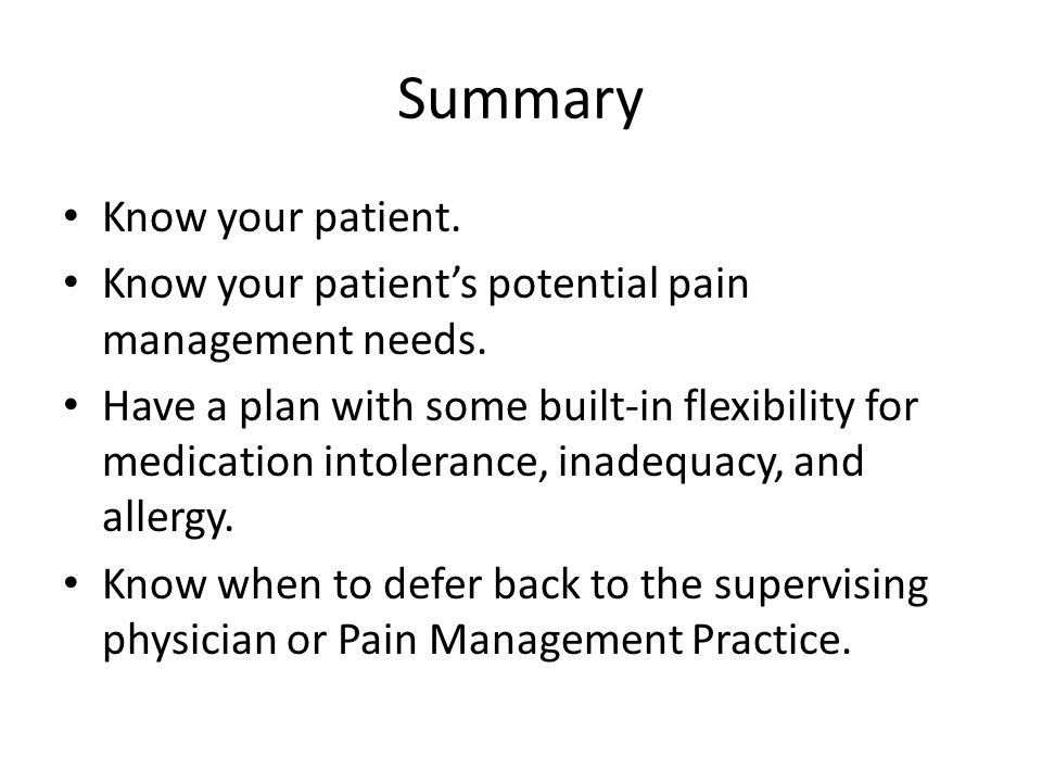 Summary Know your patient. Know your patient's potential pain management needs.