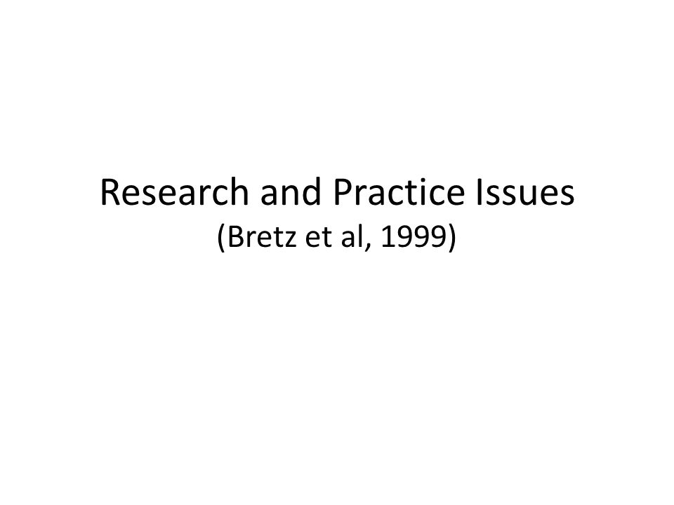 Research and Practice Issues (Bretz et al, 1999)
