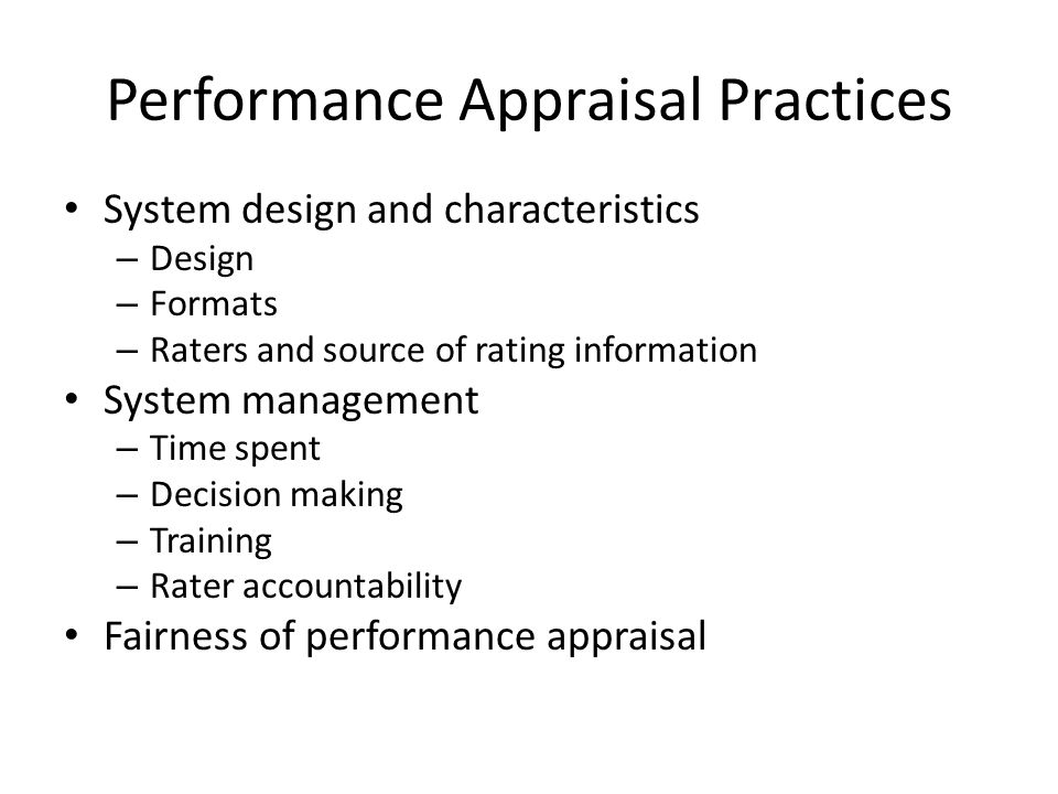 Performance Appraisal Practices System design and characteristics – Design – Formats – Raters and source of rating information System management – Time spent – Decision making – Training – Rater accountability Fairness of performance appraisal
