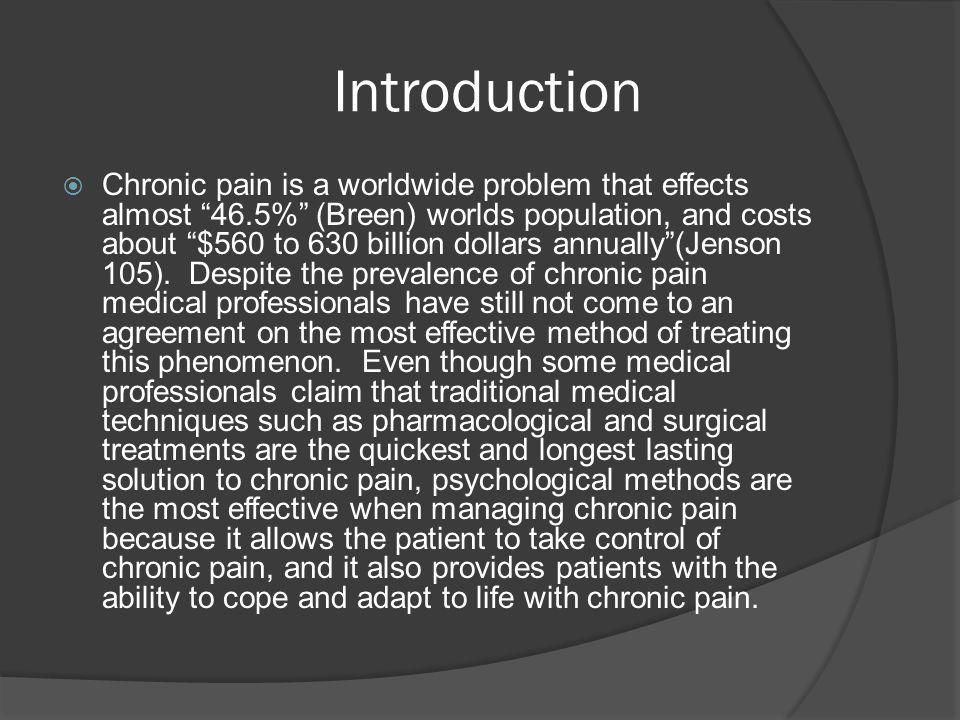 Thesis  Thesis: Even though some medical professionals claim that traditional medical techniques such as pharmacological and surgical treatments are the quickest and longest lasting solution to chronic pain, psychological methods are the most effective when managing chronic pain because it allows the patient to take control of chronic pain, and it also provides patients with the ability to cope and adapt to life with chronic pain.