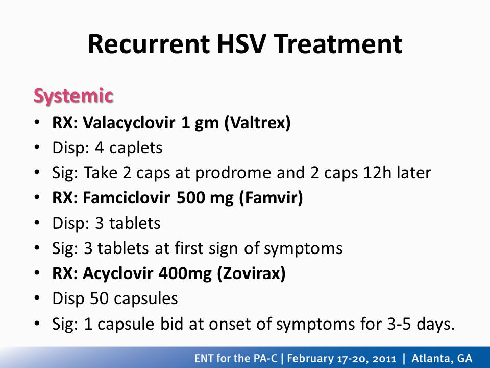 Recurrent HSV Treatment Systemic RX: Valacyclovir 1 gm (Valtrex) Disp: 4 caplets Sig: Take 2 caps at prodrome and 2 caps 12h later RX: Famciclovir 500