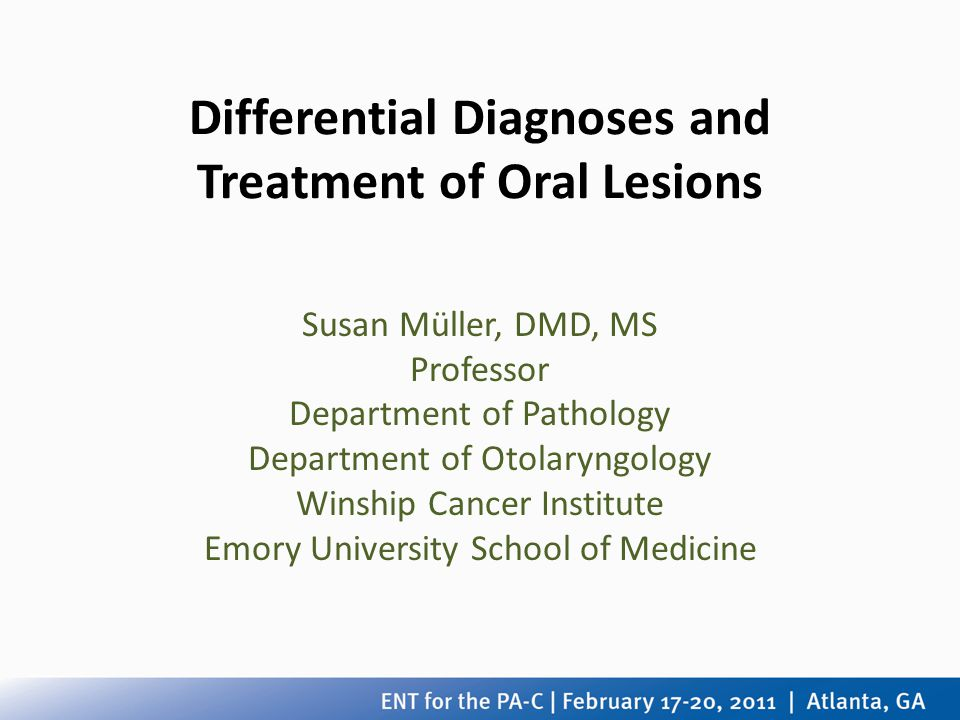 Differential Diagnoses and Treatment of Oral Lesions Susan Müller, DMD, MS Professor Department of Pathology Department of Otolaryngology Winship Canc