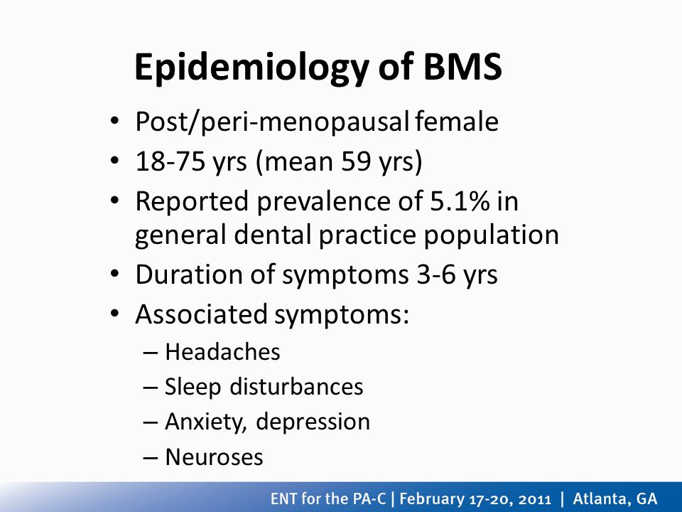Epidemiology of BMS Post/peri-menopausal female 18-75 yrs (mean 59 yrs) Reported prevalence of 5.1% in general dental practice population Duration of