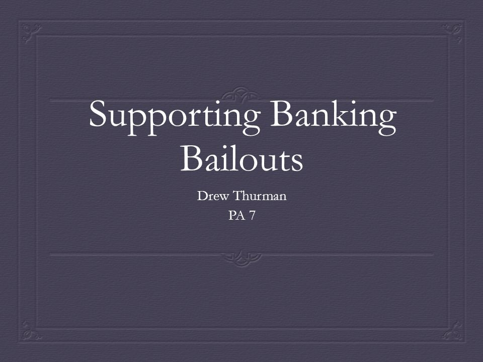 Intro/Thesis  Current research indicates that most professionals in the economic and political areas agree that bailing out failing major banks in times of financial crisis is key to preserving a healthy economy.