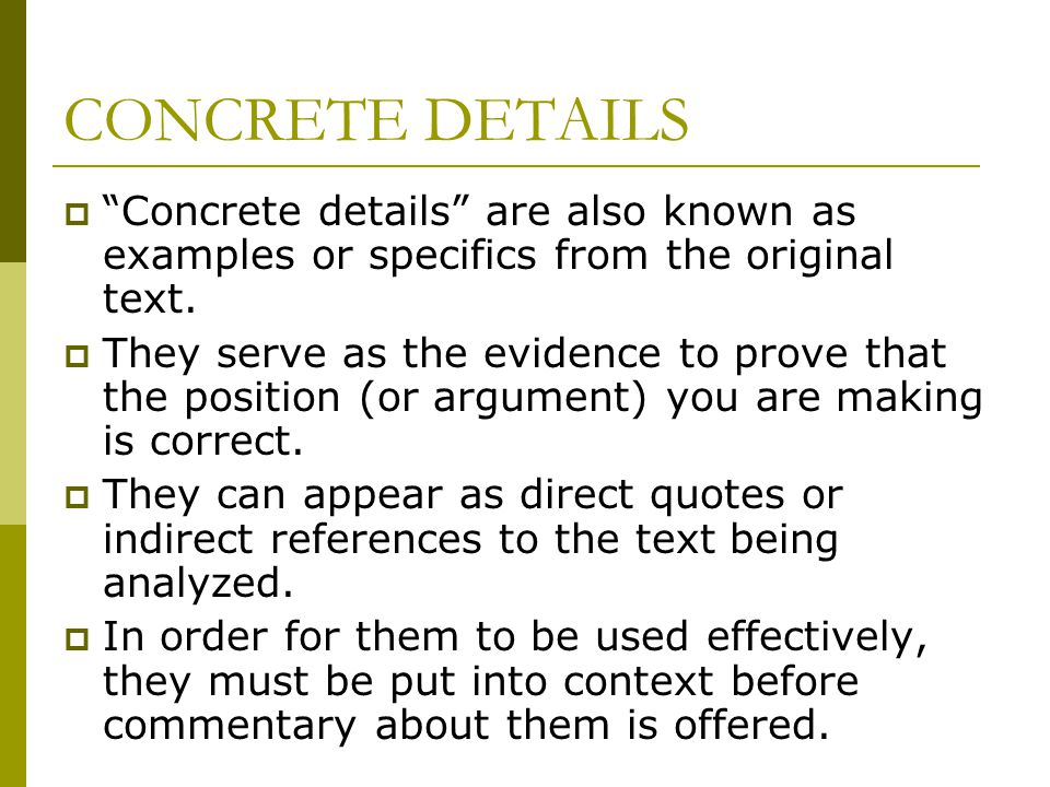 "CONCRETE DETAILS  ""Concrete details"" are also known as examples or specifics from the original text.  They serve as the evidence to prove that the p"