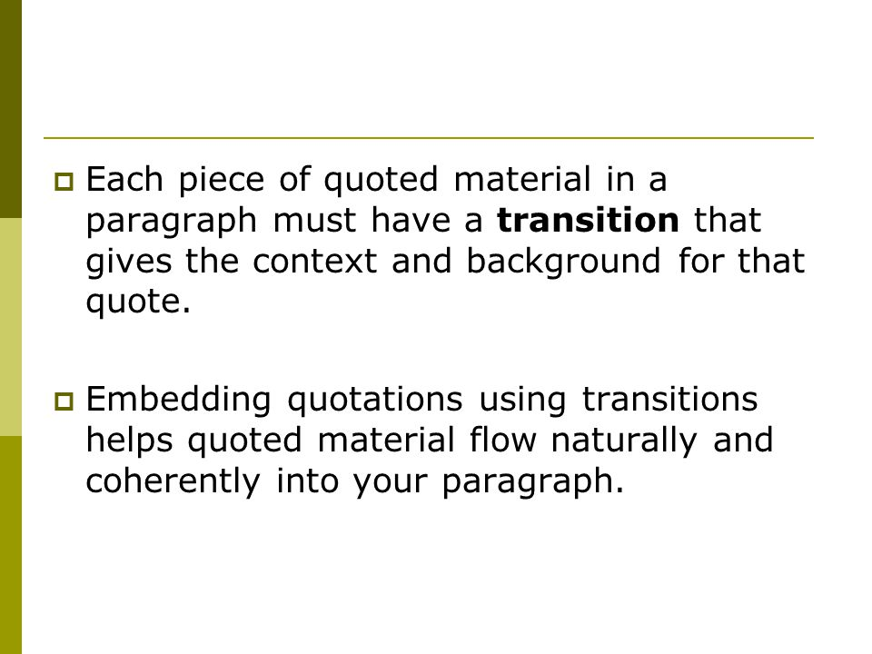  Each piece of quoted material in a paragraph must have a transition that gives the context and background for that quote.  Embedding quotations usi