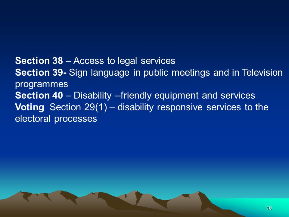 10 Section 38 – Access to legal services Section 39- Sign language in public meetings and in Television programmes Section 40 – Disability –friendly equipment and services Voting Section 29(1) – disability responsive services to the electoral processes