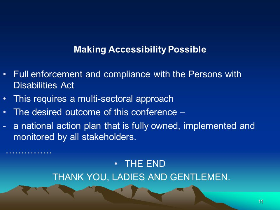 Making Accessibility Possible Full enforcement and compliance with the Persons with Disabilities Act This requires a multi-sectoral approach The desired outcome of this conference – -a national action plan that is fully owned, implemented and monitored by all stakeholders.