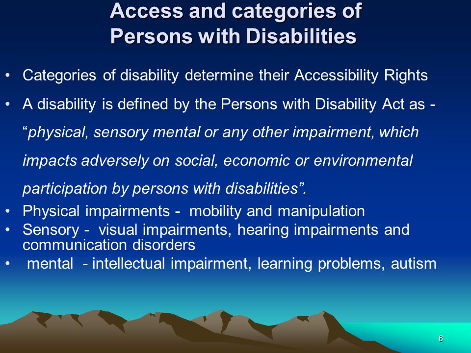 Access and categories of Persons with Disabilities Access and categories of Persons with Disabilities Categories of disability determine their Accessibility Rights A disability is defined by the Persons with Disability Act as - physical, sensory mental or any other impairment, which impacts adversely on social, economic or environmental participation by persons with disabilities .