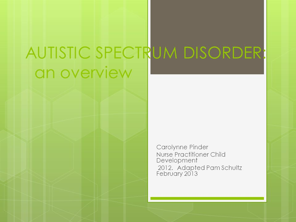 AUTISTIC SPECTRUM DISORDER: an overview Carolynne Pinder Nurse Practitioner Child Development 2012.