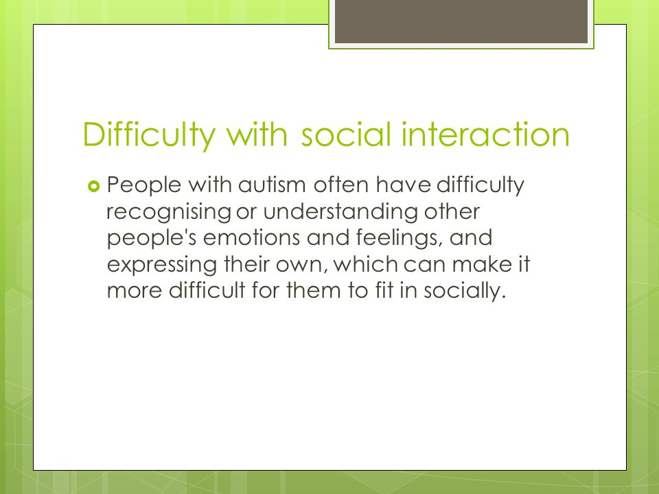 Difficulty with social interaction  People with autism often have difficulty recognising or understanding other people s emotions and feelings, and expressing their own, which can make it more difficult for them to fit in socially.