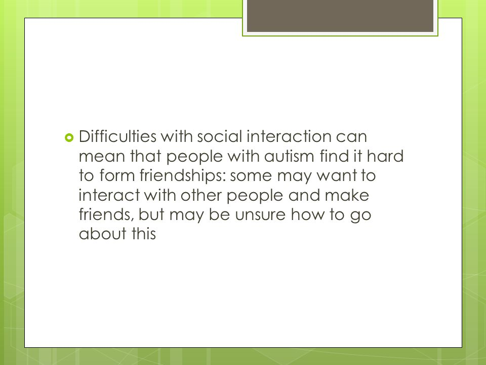  Difficulties with social interaction can mean that people with autism find it hard to form friendships: some may want to interact with other people and make friends, but may be unsure how to go about this
