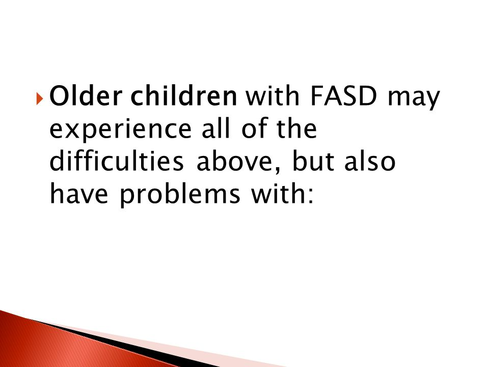  Older children with FASD may experience all of the difficulties above, but also have problems with: