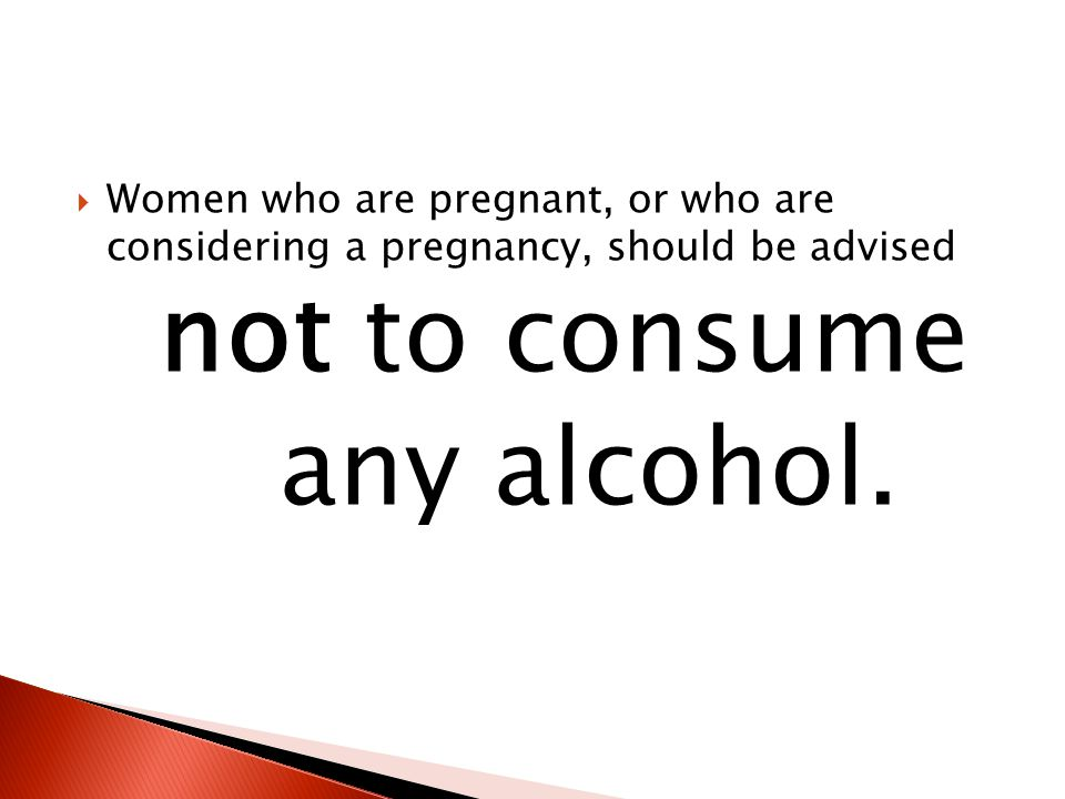  Women who are pregnant, or who are considering a pregnancy, should be advised not to consume any alcohol.