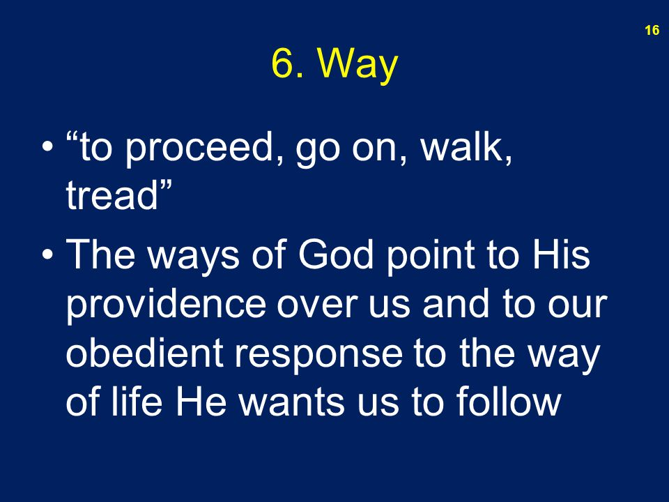 "6. Way ""to proceed, go on, walk, tread"" The ways of God point to His providence over us and to our obedient response to the way of life He wants us to"