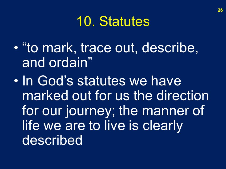 "10. Statutes ""to mark, trace out, describe, and ordain"" In God's statutes we have marked out for us the direction for our journey; the manner of life"