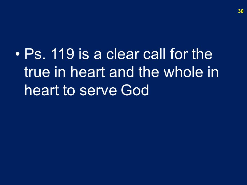 Ps. 119 is a clear call for the true in heart and the whole in heart to serve God 30