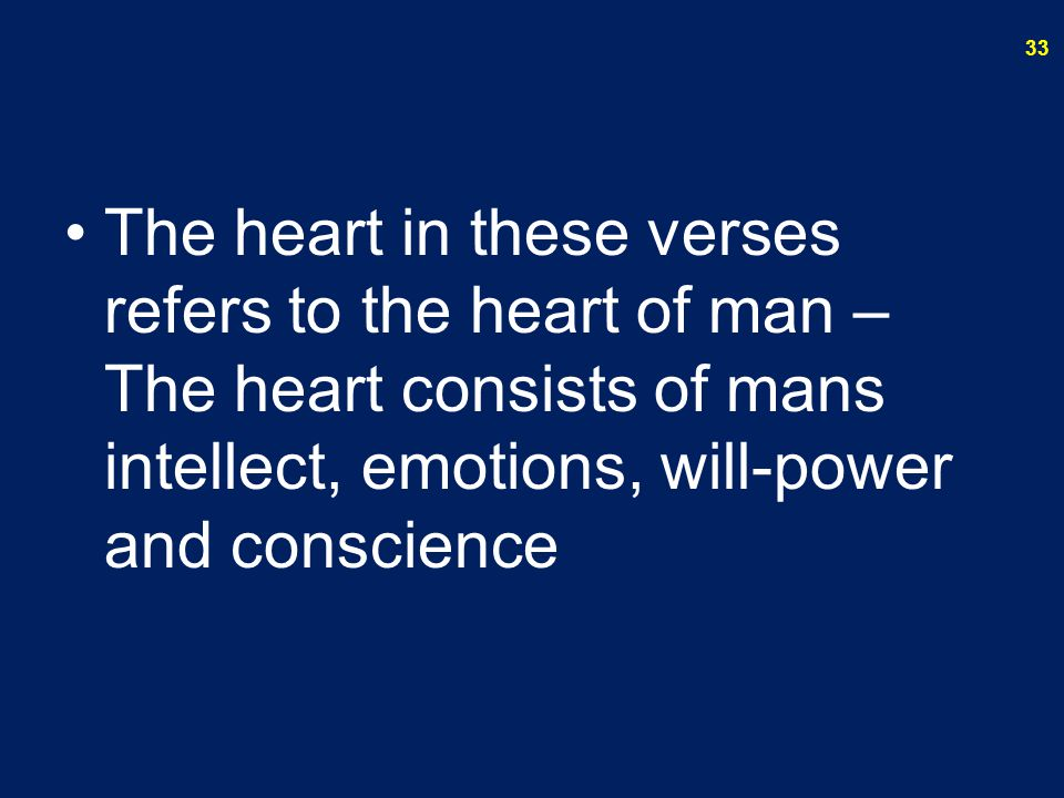 The heart in these verses refers to the heart of man – The heart consists of mans intellect, emotions, will-power and conscience 33