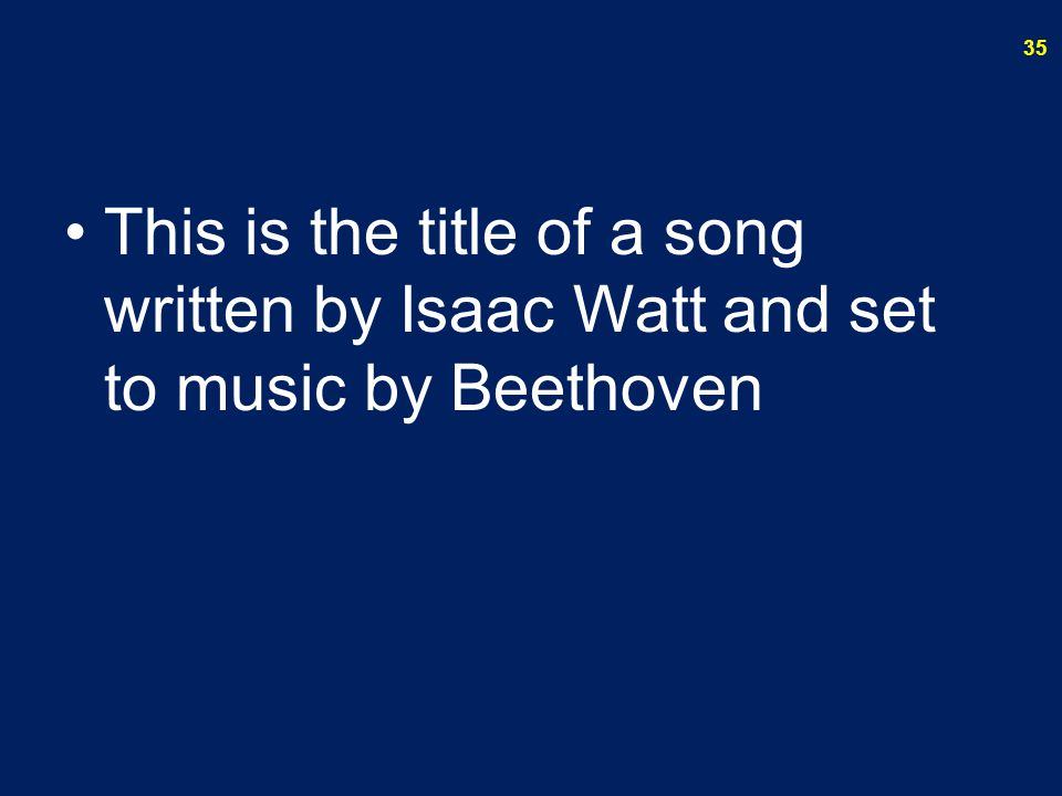 This is the title of a song written by Isaac Watt and set to music by Beethoven 35