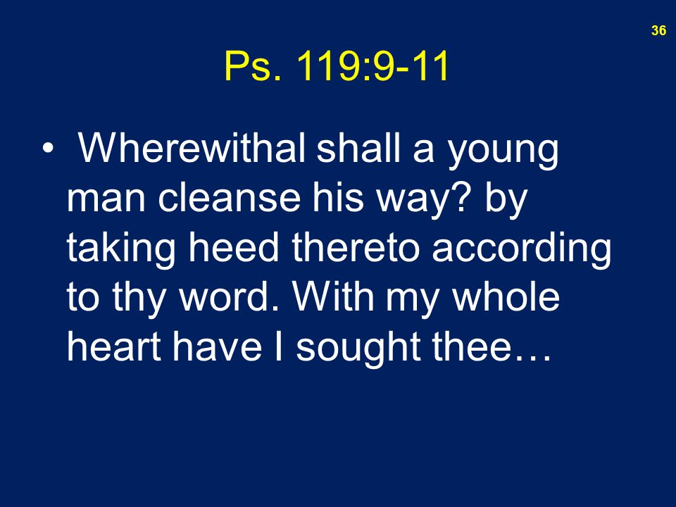 Ps. 119:9-11 Wherewithal shall a young man cleanse his way.