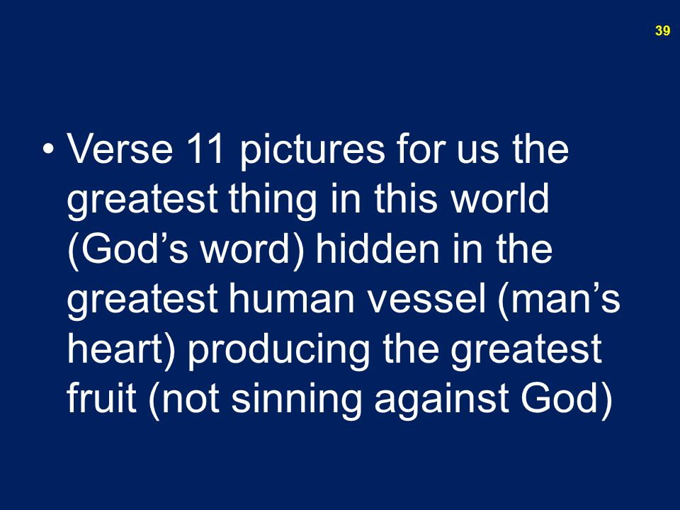 Verse 11 pictures for us the greatest thing in this world (God's word) hidden in the greatest human vessel (man's heart) producing the greatest fruit (not sinning against God) 39