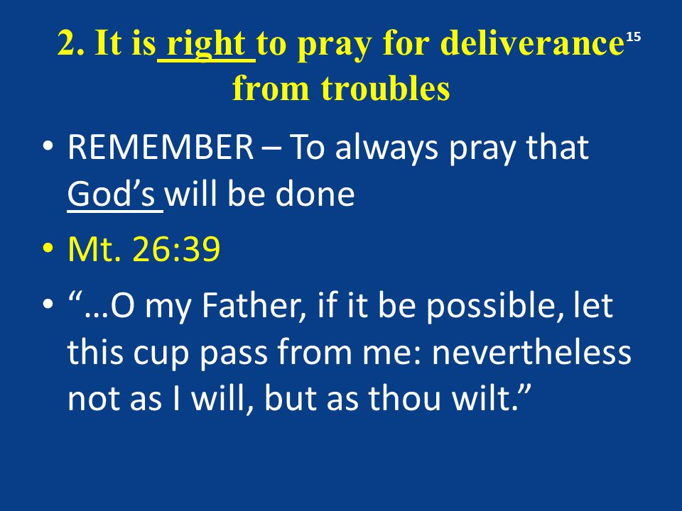 """2. It is right to pray for deliverance from troubles REMEMBER – To always pray that God's will be done Mt. 26:39 """"…O my Father, if it be possible, let"""