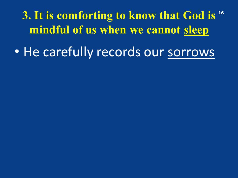 3. It is comforting to know that God is mindful of us when we cannot sleep He carefully records our sorrows 16
