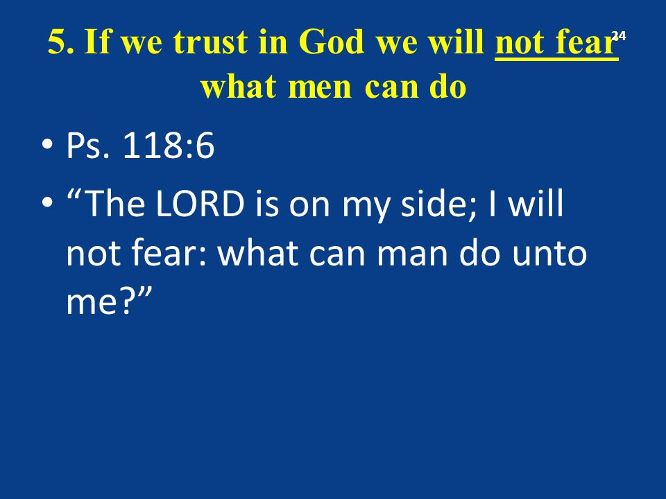 5. If we trust in God we will not fear what men can do Ps.