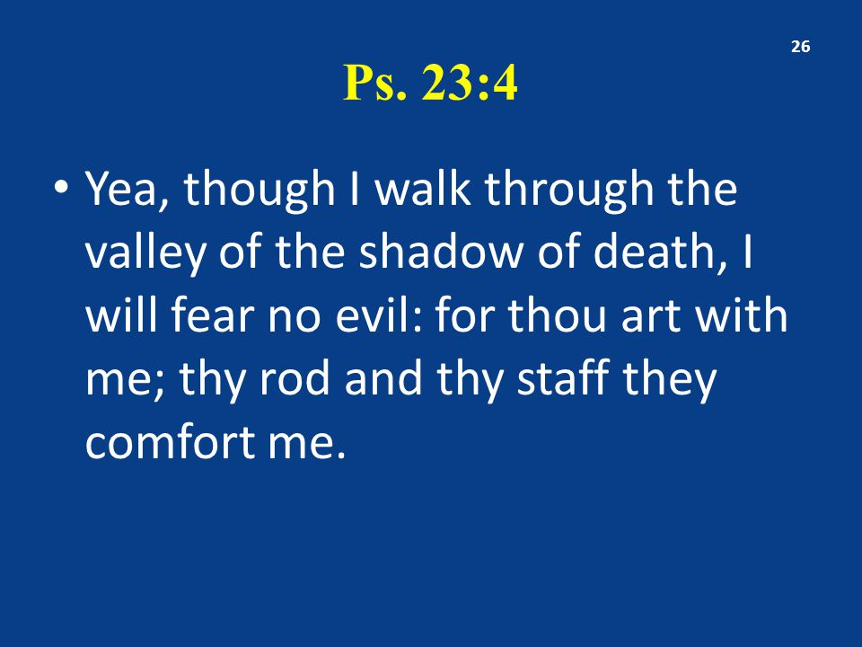 Ps. 23:4 Yea, though I walk through the valley of the shadow of death, I will fear no evil: for thou art with me; thy rod and thy staff they comfort m